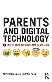 Parents and Digital Technology : How to Raise the Connected Generation - Hayman, Suzie