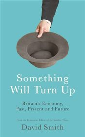 Something Will Turn Up : Britains Economy, Past, Present and Future - Smith, David