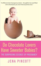 Do Chocolate Lovers Have Sweeter Babies? : The Surprising Science of Pregnancy - Pincott, Jena