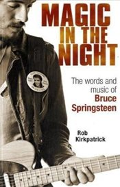 Magic in the Night : The Words and Music of Bruce Springsteen - Kirkpatrick, Rob