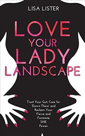 Love Your Lady Landscape: Trust Your Gut, Care for Down There and Reclaim Your Fierce and Feminine - Lister, Lisa
