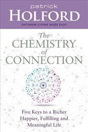 Chemistry of Connection : Five Keys to a Richer, Happier, Fulfilling and Meaningful Life - Holford, Patrick