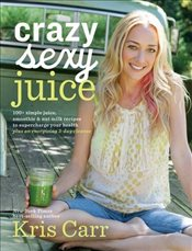 Crazy Sexy Juice : 100+ Simple Juice, Smoothie & Elixir Recipes to Super-Charge Your Health - Carr, Kris