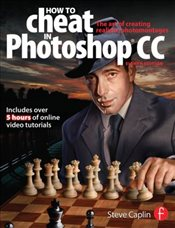 How To Cheat In Photoshop CC : The Art of Creating Realistic Photomontages - Caplin, Steve