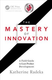 Mastery of Innovation 1E : A Field Guide to Lean Product Development - Radeka, Katherine