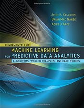 Fundamentals of Machine Learning for Predictive Data Analytics: Algorithms, Worked Examples, and Cas - Kelleher, John D.