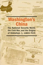 Washingtons China : The National Security World, the Cold War, and the Origins of Globalism  - Peck, James