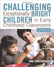 Challenging Exceptionally Bright Children in Early Childhood Classrooms - Gadzikowski, Ann