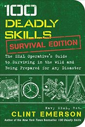 100 Deadly Skills: Survival Edition: The Seal Operative S Guide to Surviving in the Wild and Being P - Emerson, Clint