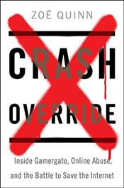 Crash Override: Inside Gamergate, Online Abuse, and the Battle to Save the Internet - Quinn, Zoe