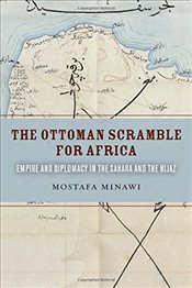 Ottoman Scramble for Africa : Empire and Diplomacy in the Sahara and the Hijaz - Minawi, Mostafa