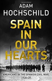 Spain in Our Hearts: Americans in the Spanish Civil War, 1936-1939 - Hochschild, Adam