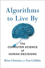 Algorithms to Live by: What Computers Can Teach Us About Solving Human Problems - Christian, Brian