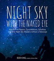 Night Sky with the Naked Eye: How to Find Planets, Constellations, Satellites and Other Night Sky Wo - King, Bob