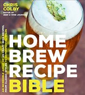 Home Brew Recipe Bible: An Incredible Array of 101 Craft Beer Recipes, from Classic Styles to Experi - Colby, Chris