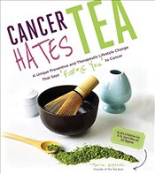 Cancer Hates Tea : A Unique Preventive and Transformative Lifestyle Change to Help Crush Cancer - Uspenski, Maria