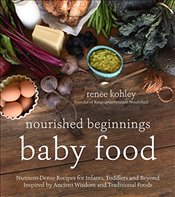 Nourished Beginnings Baby Food: Nutrient-Dense Recipes for Infants, Toddlers and Beyond Inspired by  - Kohley, Renee