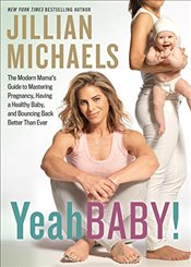 Yeah Baby!: The Modern Mama S Guide to Mastering Pregnancy, Having a Healthy Baby, and Bouncing Back - Walsh, Peter