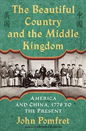 Beautiful Country and the Middle Kingdom : America and China, 1776 to the Present - Pomfret, John