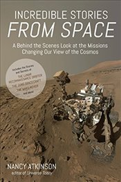 Incredible Stories from Space: A Behind-The-Scenes Look at the Missions Changing Our View of the Cos - Atkinson, Nancy