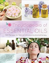 Encyclopedia of Essential Oils: 1001 Recipes for Natural Wholesome Aromatherapy - Stiles, Kg