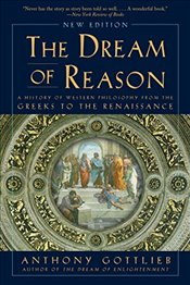 Dream of Reason: A History of Western Philosophy from the Greeks to the Renaissance - Gottlieb, Anthony