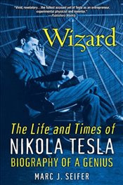Wizard : The Life and Times of Nikola Tesla : Biography of a Genius - Seifer, Marc J.