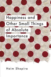 Happiness and Other Small Things of Absolute Importance - Shapira, Haim