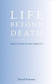Life Beyond Death: What Should We Expect? - Fontana, David