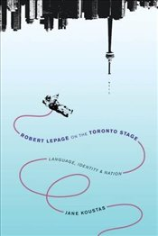 Robert Lepage on the Toronto Stage : Language, Identity, Nation - Koustas, Jane