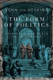 Form of Politics : Aristotle and Plato on Friendship - Von Heyking, John