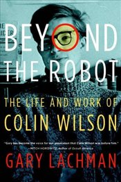 Beyond the Robot: The Life and Work of Colin Wilson - Lachman, Gary