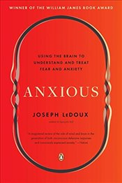 Anxious : Using the Brain to Understand and Treat Fear and Anxiety - Ledoux, Joseph