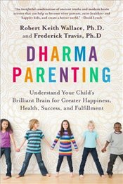 Dharma Parenting: Understand Your Childs Brilliant Brain for Greater Happiness, Health, Success, an - Wallace, Robert Keith