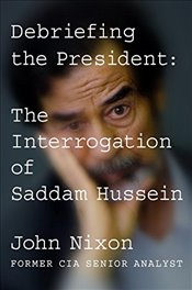 Debriefing the President : The Interrogation of Saddam Hussein - Nixon, John