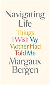 Navigating Life: Things I Wish My Mother Had Told Me - Bergen, Margaux