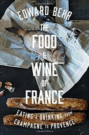 Food and Wine of France: Eating and Drinking from Champagne to Provence - Behr, Edward