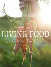 Living Food: A feast for soil and soul - Lambert, Daphne