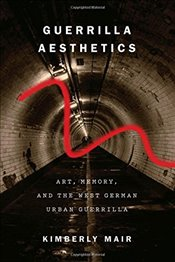 Guerrilla Aesthetics : Art, Memory, and the West German Urban Guerrilla - Mair, Kimberly