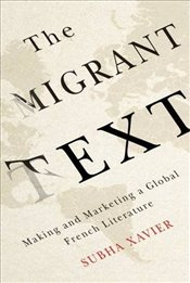 Migrant Text : Making and Marketing a Global French Literature - Xavier, Subha