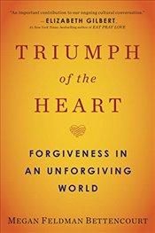 Triumph Of The Heart: Forgiveness In An Unforgiving World - Bettencourt, Megan Feldman