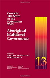 Canada: The State of the Federation 2013 : Aboriginal Multilevel Governance - Papillon, Martin