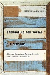 Struggling for Social Citizenship : Disabled Canadians, Income Security, and Prime Ministerial Eras - Prince, Michael J.