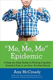 Me, Me, Me Epidemic: A Step-By-Step Guide To Raising Capable, Grateful Kids In An Over-Entitled Worl - McCready, Amy