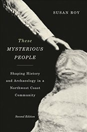 These Mysterious People : Shaping History and Archaeology in a Northwest Coast Community  - Roy, Susan