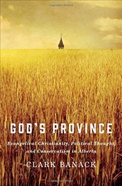 Gods Province : Evangelical Christianity, Political Thought, and Conservatism in Alberta - Banack, Clark