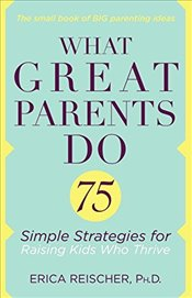 What Great Parents Do: 75 Simple Strategies for Raising Kids Who Thrive - Reischer, Erica
