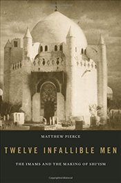 Twelve Infallible Men : The Imams and the Making of Shiism - Pierce, Matthew