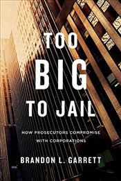 Too Big to Jail : How Prosecutors Compromise with Corporations  - Garrett, Brandon L.