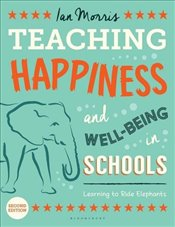 Teaching Happiness and Well-Being in Schools : Learning To Ride Elephants - Morris, Ian